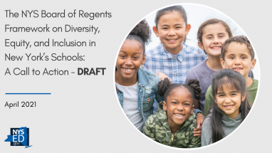 The NYS Board of Regents Framework on Diversity, Equity, and Inclusion in New York' s Schools: A Call to Action - DRAFT, April 2021
